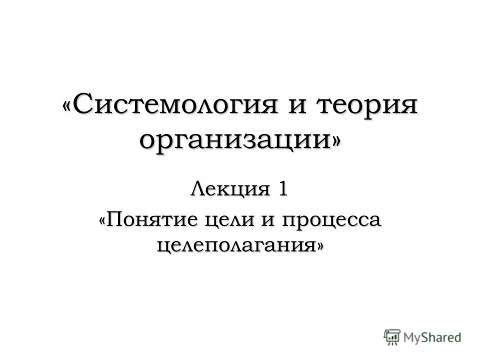 «Системология и теория организации» Лекция 1 «Понятие цели и процесса целеполагания»