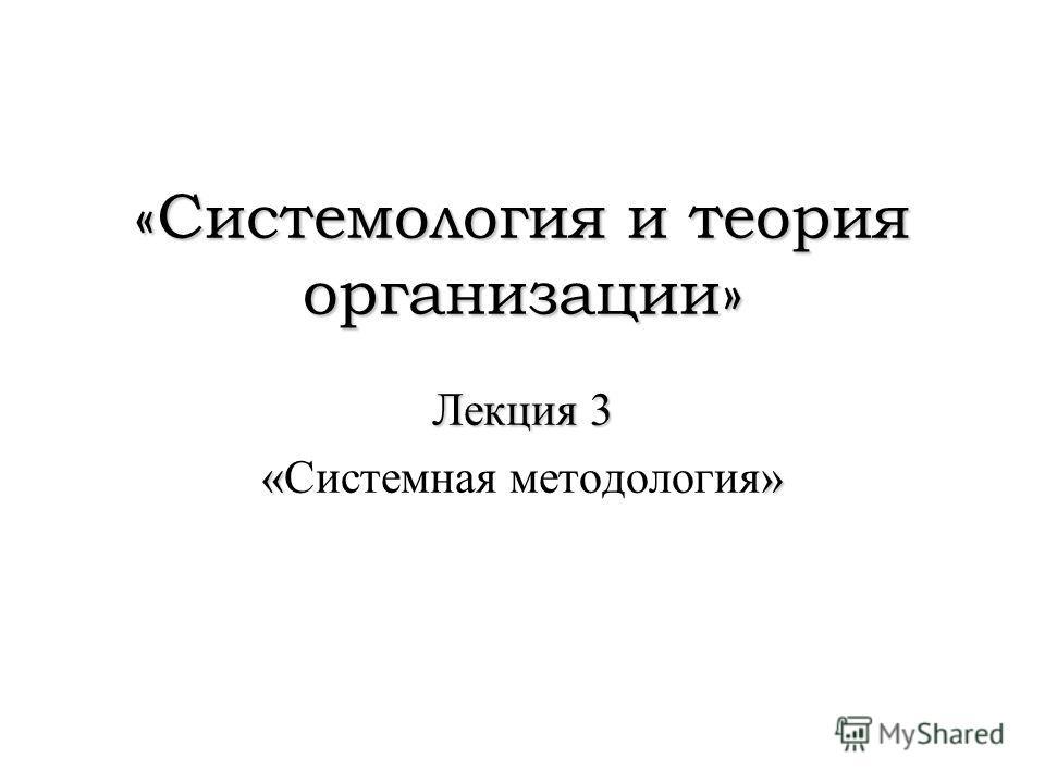 «Системология и теория организации» Лекция 3 «» «Системная методология»