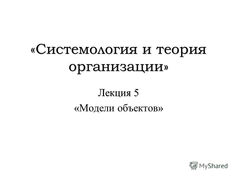 «Системология и теория организации» Лекция 5 «» «Модели объектов»