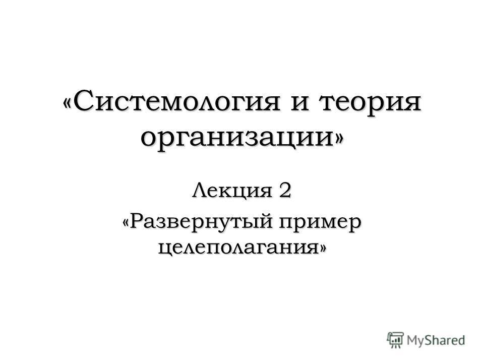 «Системология и теория организации» Лекция 2 «Развернутый пример целеполагания»