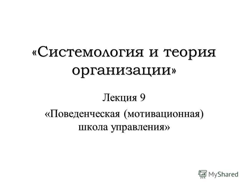 «Системология и теория организации» Лекция 9 «Поведенческая (мотивационная) школа управления»