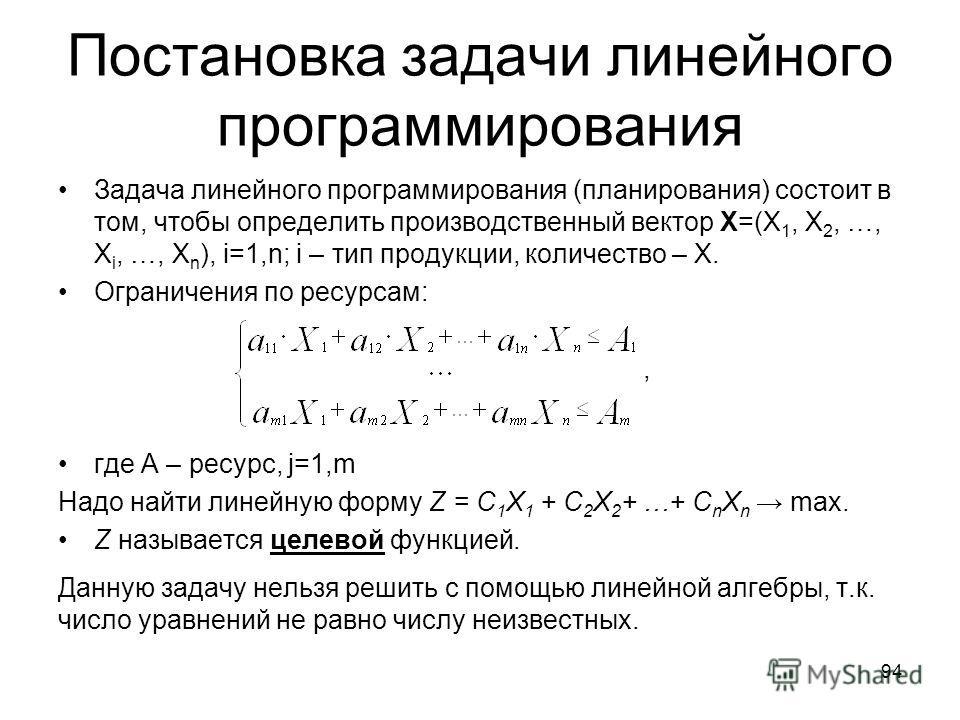 Постановка задачи линейного программирования Задача линейного программирования (планирования) состоит в том, чтобы определить производственный вектор Х=(Х 1, Х 2, …, Х i, …, Х n ), i=1,n; i – тип продукции, количество – Х. Ограничения по ресурсам:, г