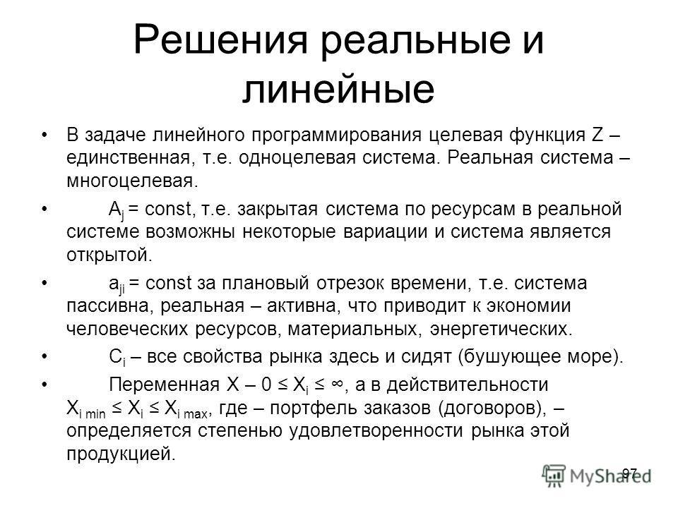 Решения реальные и линейные В задаче линейного программирования целевая функция Z – единственная, т.е. одноцелевая система. Реальная система – многоцелевая. A j = const, т.е. закрытая система по ресурсам в реальной системе возможны некоторые вариации