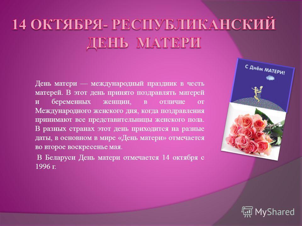 День матери международный праздник в честь матерей. В этот день принято поздравлять матерей и беременных женщин, в отличие от Международного женского дня, когда поздравления принимают все представительницы женского пола. В разных странах этот день пр