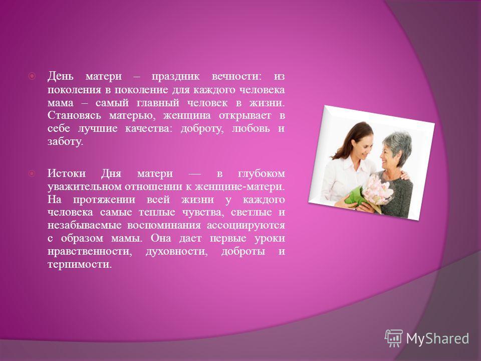 Де нь матери – праздник вечности: из поколения в поколение для каждого человека мама – самый главный человек в жизни. Становясь матерью, женщина открывает в себе лучшие качества: доброту, любовь и заботу. Истоки Дня матери в глубоком уважительном отн