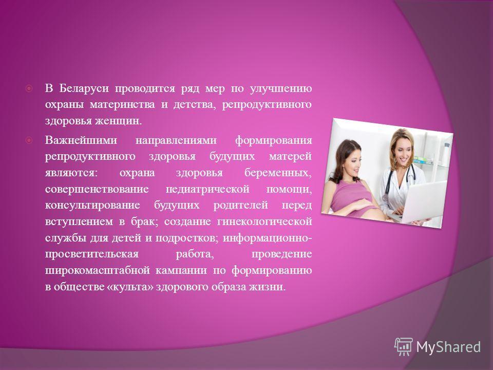 В Беларуси проводится ряд мер по улучшению охраны материнства и детства, репродуктивного здоровья женщин. Важнейшими направлениями формирования репродуктивного здоровья будущих матерей являются: охрана здоровья беременных, совершенствование педиатрич