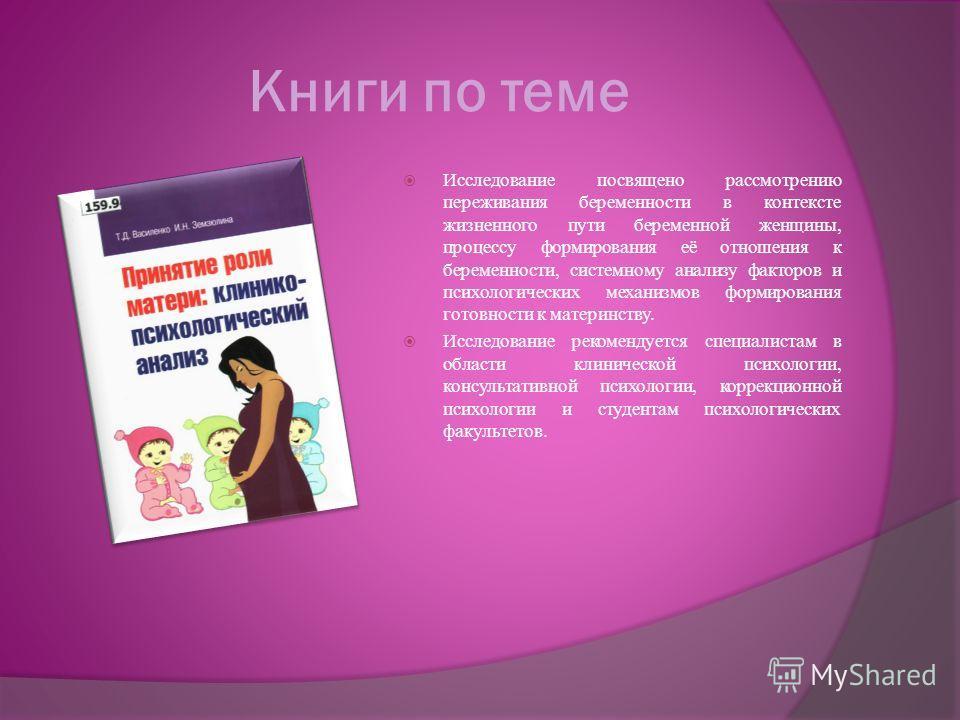 Книги по теме Исследование посвящено рассмотрению переживания беременности в контексте жизненного пути беременной женщины, процессу формирования её отношения к беременности, системному анализу факторов и психологических механизмов формирования готовн