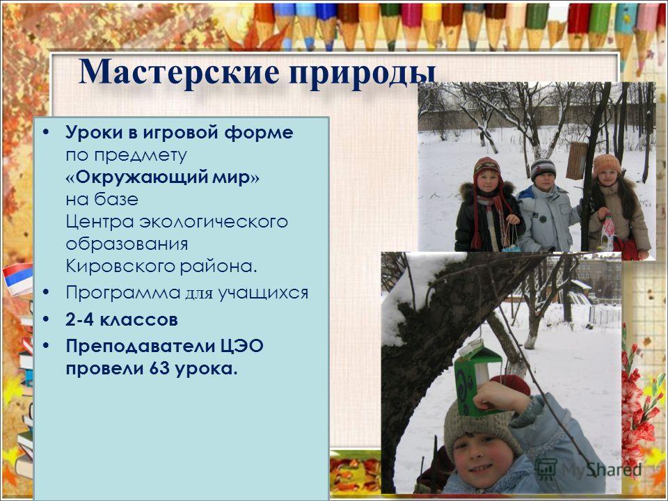 Мастерские природы Уроки в игровой форме по предмету « Окружающий мир » на базе Центра экологического образования Кировского района. Программа для учащихся 2-4 классов Преподаватели ЦЭО провели 63 урока.