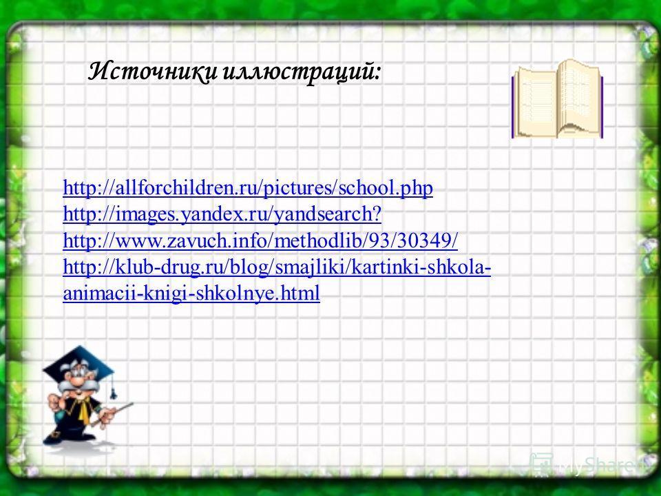 http://allforchildren.ru/pictures/school.php http://images.yandex.ru/yandsearch? http://www.zavuch.info/methodlib/93/30349/ http://klub-drug.ru/blog/smajliki/kartinki-shkola- animacii-knigi-shkolnye.html Источники иллюстраций: