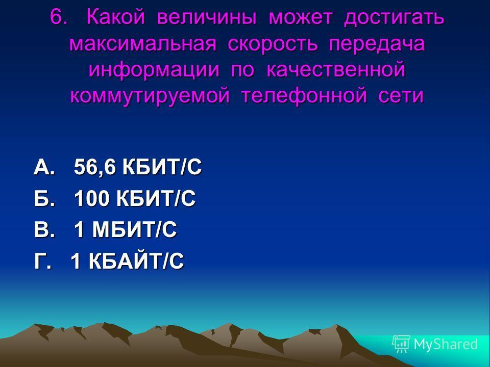 6. Какой величины может достигать максимальная скорость передача информации по качественной коммутируемой телефонной сети А. 56,6 КБИТ/С Б. 100 КБИТ/С В. 1 МБИТ/С Г. 1 КБАЙТ/С