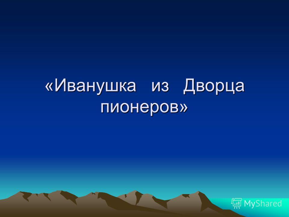 «Иванушка из Дворца пионеров»