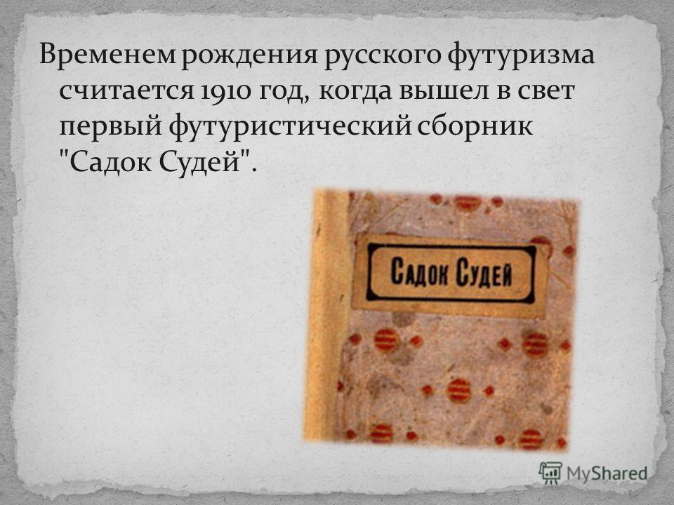 Временем рождения русского футуризма считается 1910 год, когда вышел в свет первый футуристический сборник Садок Судей.