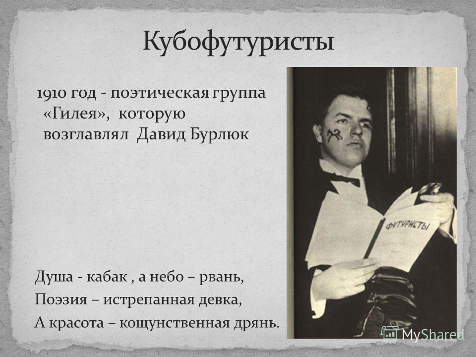 1910 год - поэтическая группа «Гилея», которую возглавлял Давид Бурлюк Душа - кабак, а небо – рвань, Поэзия – истрепанная девка, А красота – кощунственная дрянь.