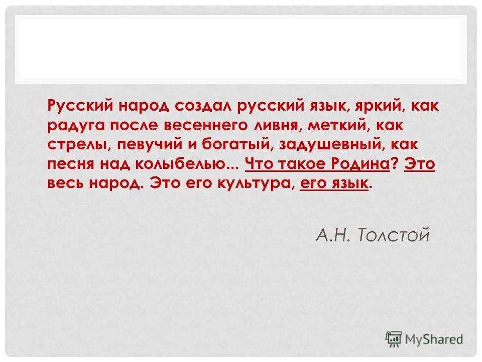 Русский народ создал русский язык, яркий, как радуга после весеннего ливня, меткий, как стрелы, певучий и богатый, задушевный, как песня над колыбелью... Что такое Родина? Это весь народ. Это его культура, его язык. А.Н. Толстой