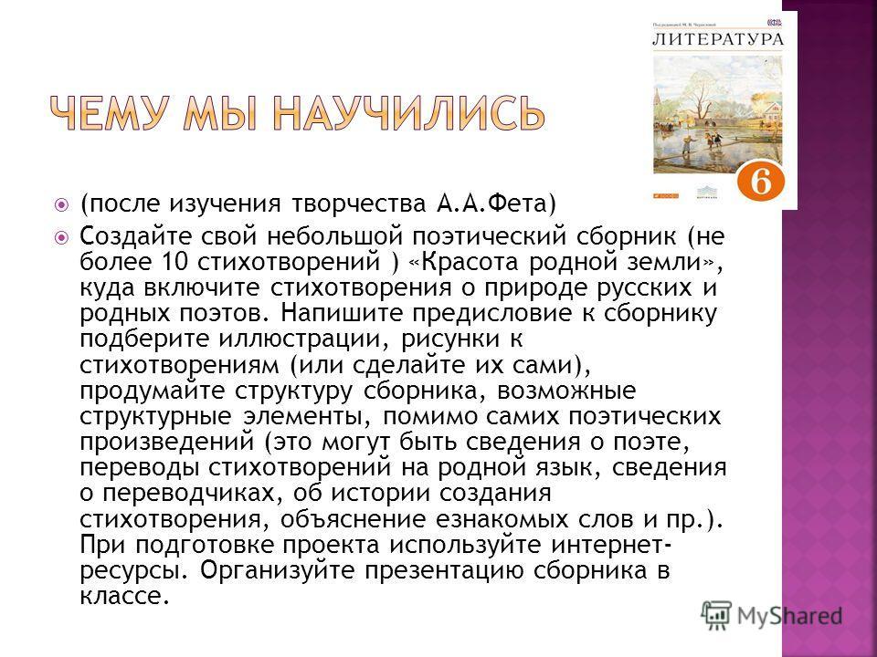 (после изучения творчества А.А.Фета) Создайте свой небольшой поэтический сборник (не более 10 стихотворений ) «Красота родной земли», куда включите стихотворения о природе русских и родных поэтов. Напишите предисловие к сборнику подберите иллюстрации