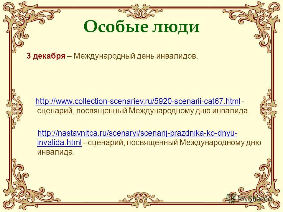Особые люди 3 декабря – Международный день инвалидов. http://www.collection-scenariev.ru/5920-scenarii-cat67.html - сценарий, посвященный Международному дню инвалида.http://www.collection-scenariev.ru/5920-scenarii-cat67.html http://nastavnitca.ru/sc