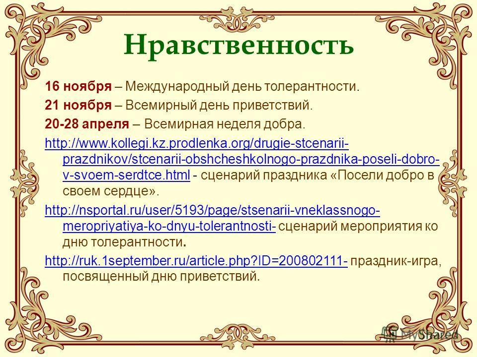 Нравственность 16 ноября – Международный день толерантности. 21 ноября – Всемирный день приветствий. 20-28 апреля – Всемирная неделя добра. http://www.kollegi.kz.prodlenka.org/drugie-stcenarii- prazdnikov/stcenarii-obshcheshkolnogo-prazdnika-poseli-d