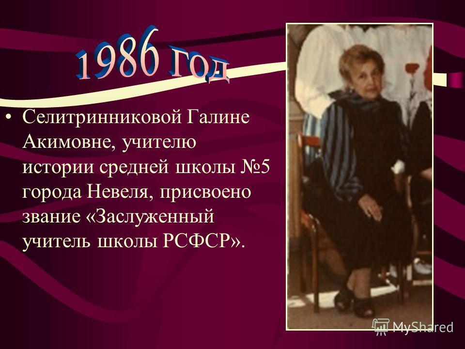 Селитринниковой Галине Акимовне, учителю истории средней школы 5 города Невеля, присвоено звание «Заслуженный учитель школы РСФСР».