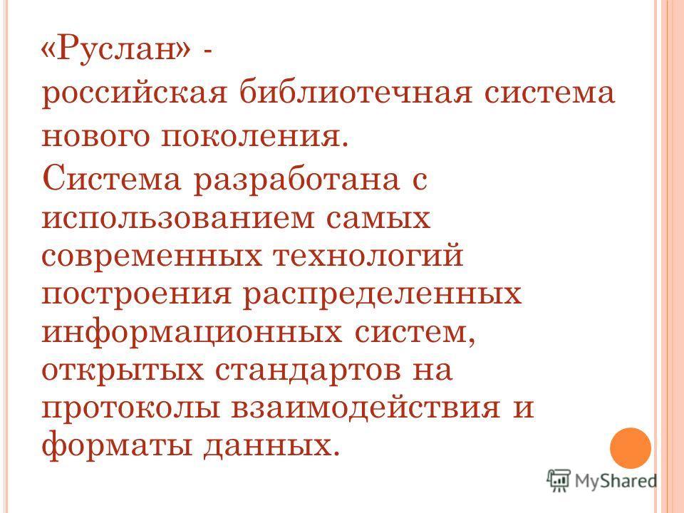 «Руслан» - российская библиотечная система нового поколения. Система разработана с использованием самых современных технологий построения распределенных информационных систем, открытых стандартов на протоколы взаимодействия и форматы данных.