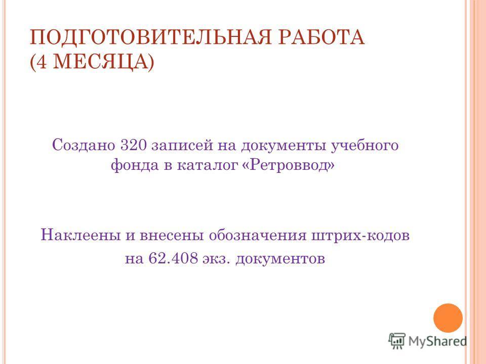 ПОДГОТОВИТЕЛЬНАЯ РАБОТА (4 МЕСЯЦА) Создано 320 записей на документы учебного фонда в каталог «Ретроввод» Наклеены и внесены обозначения штрих-кодов на 62.408 экз. документов
