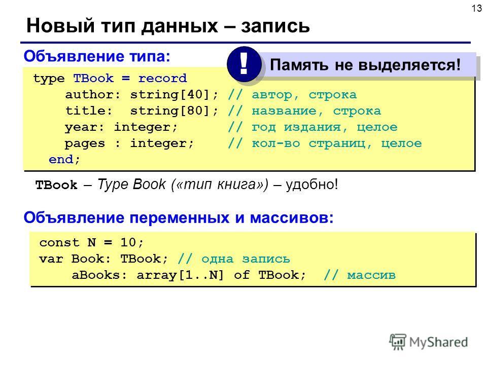 13 Новый тип данных – запись const N = 10; var Book: TBook; // одна запись aBooks: array[1..N] of TBook; // массив const N = 10; var Book: TBook; // одна запись aBooks: array[1..N] of TBook; // массив Объявление типа: type TBook = record author: stri