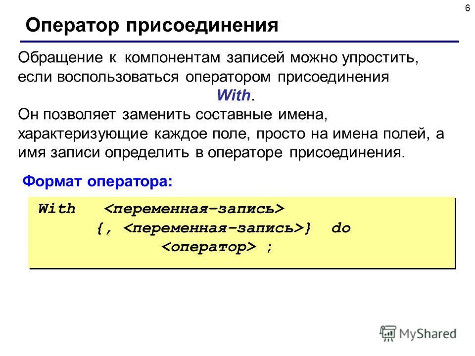 6 Оператор присоединения Обращение к компонентам записей можно упростить, если воспользоваться оператором присоединения With. Он позволяет заменить составные имена, характеризующие каждое поле, просто на имена полей, а имя записи определить в операто