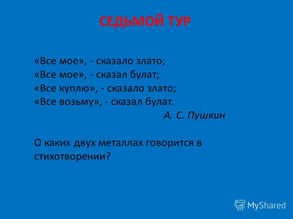 СЕДЬМОЙ ТУР «Все мое», - сказало злато; «Все мое», - сказал булат; «Все куплю», - сказало злато; «Все возьму», - сказал булат. А. С. Пушкин О каких двух металлах говорится в стихотворении?