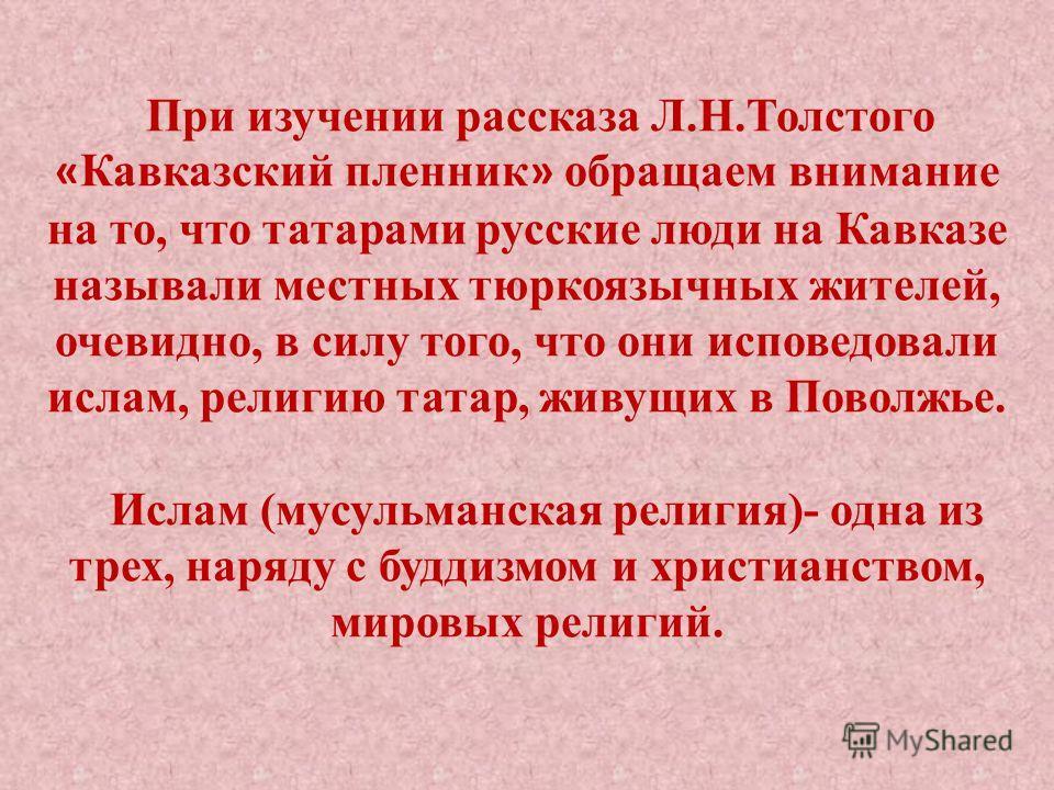 При изучении рассказа Л.Н.Толстого « Кавказский пленник » обращаем внимание на то, что татарами русские люди на Кавказе называли местных тюркоязычных жителей, очевидно, в силу того, что они исповедовали ислам, религию татар, живущих в Поволжье. Ислам