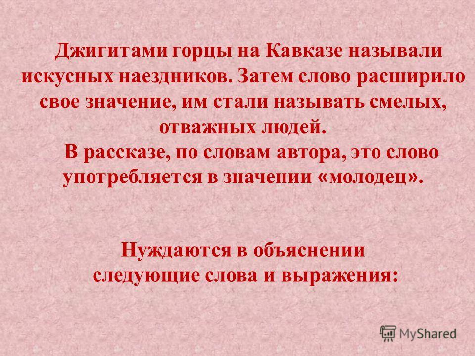 Джигитами горцы на Кавказе называли искусных наездников. Затем слово расширило свое значение, им стали называть смелых, отважных людей. В рассказе, по словам автора, это слово употребляется в значении « молодец ». Нуждаются в объяснении следующие сло