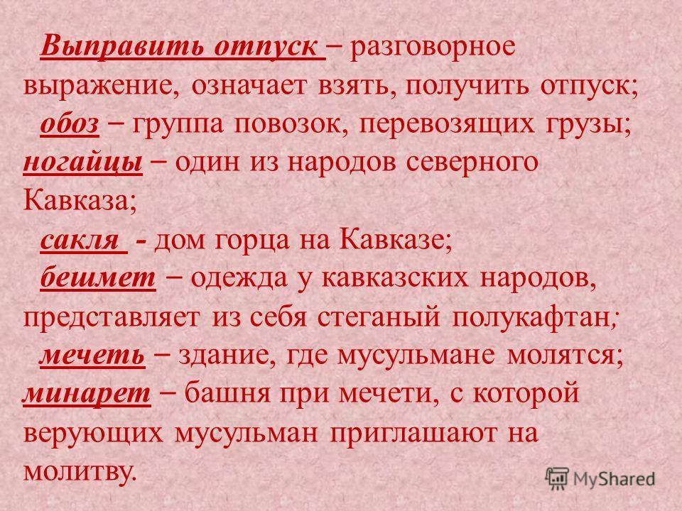 Выправить отпуск – разговорное выражение, означает взять, получить отпуск; обоз – группа повозок, перевозящих грузы; ногайцы – один из народов северного Кавказа; сакля - дом горца на Кавказе; бешмет – одежда у кавказских народов, представляет из себя