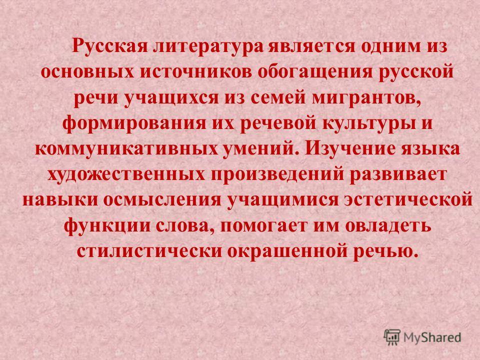 Русская литература является одним из основных источников обогащения русской речи учащихся из семей мигрантов, формирования их речевой культуры и коммуникативных умений. Изучение языка художественных произведений развивает навыки осмысления учащимися