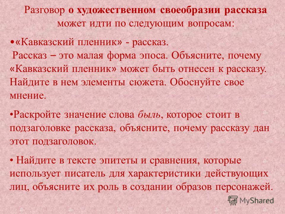 Разговор о художественном своеобразии рассказа может идти по следующим вопросам: « Кавказский пленник » - рассказ. Рассказ – это малая форма эпоса. Объясните, почему « Кавказский пленник » может быть отнесен к рассказу. Найдите в нем элементы сюжета.