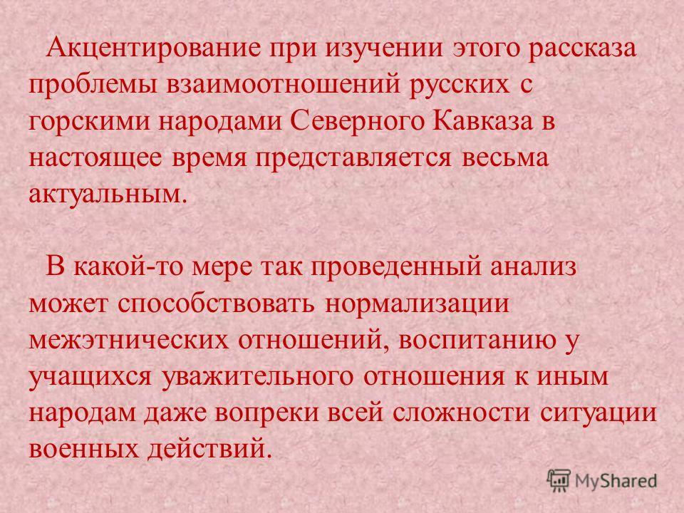 Акцентирование при изучении этого рассказа проблемы взаимоотношений русских с горскими народами Северного Кавказа в настоящее время представляется весьма актуальным. В какой-то мере так проведенный анализ может способствовать нормализации межэтническ