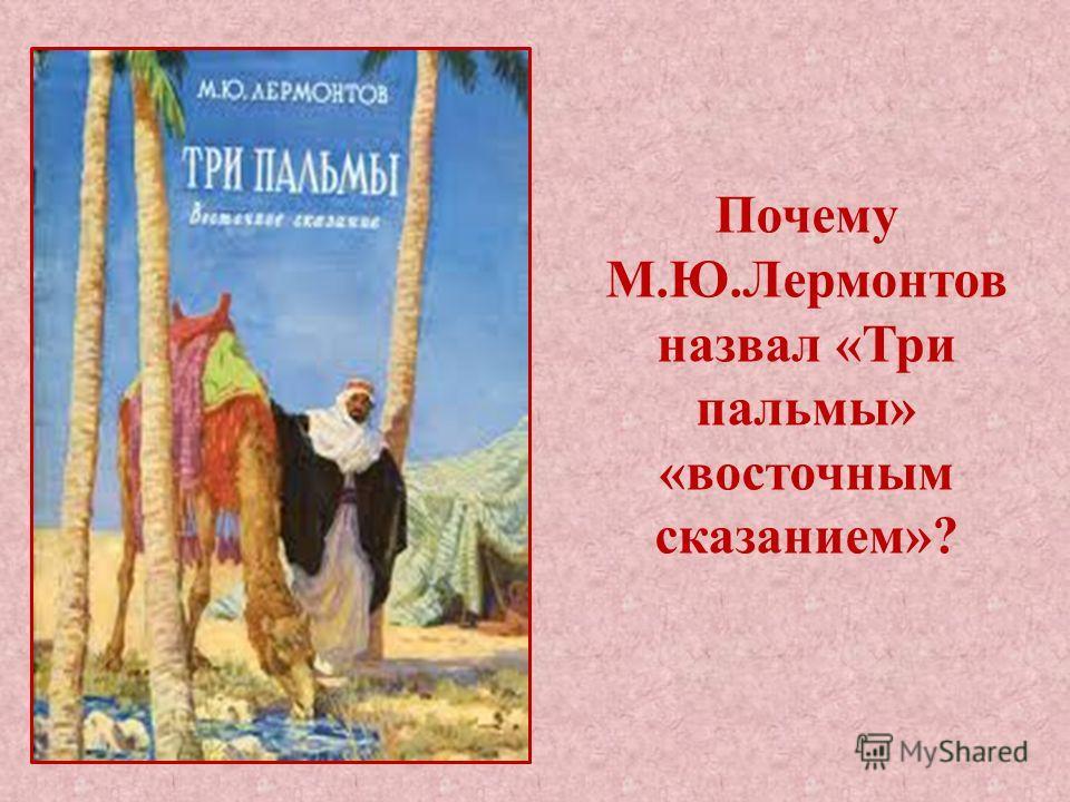 Почему М.Ю.Лермонтов назвал «Три пальмы» «восточным сказанием»?