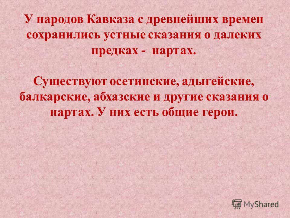У народов Кавказа с древнейших времен сохранились устные сказания о далеких предках - нартах. Существуют осетинские, адыгейские, балкарские, абхазские и другие сказания о нартах. У них есть общие герои.