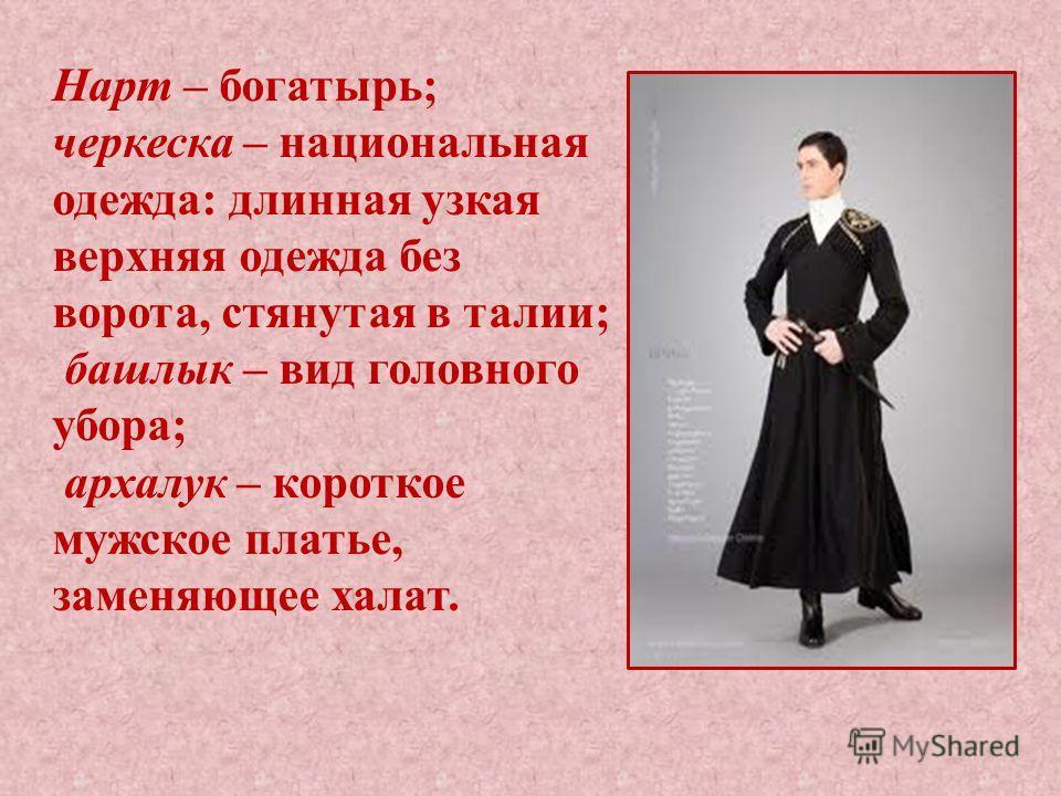 Нарт – богатырь; черкеска – национальная одежда: длинная узкая верхняя одежда без ворота, стянутая в талии; башлык – вид головного убора; архалук – короткое мужское платье, заменяющее халат.
