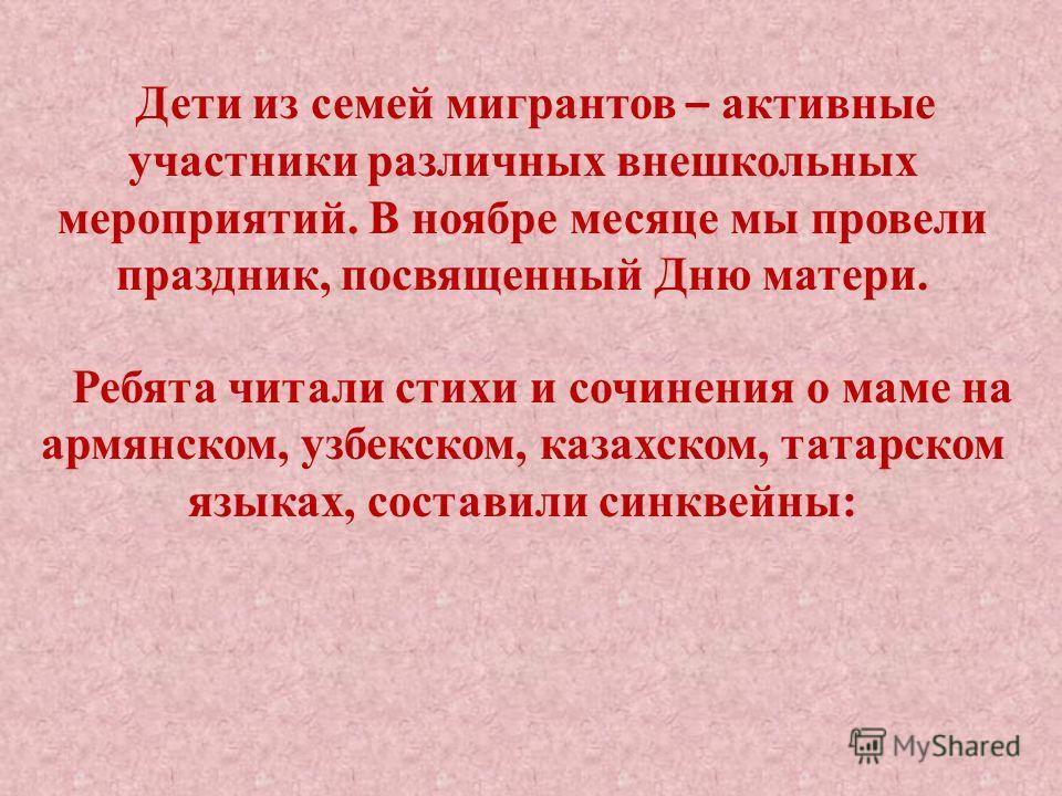 Дети из семей мигрантов – активные участники различных внешкольных мероприятий. В ноябре месяце мы провели праздник, посвященный Дню матери. Ребята читали стихи и сочинения о маме на армянском, узбекском, казахском, татарском языках, составили синкве