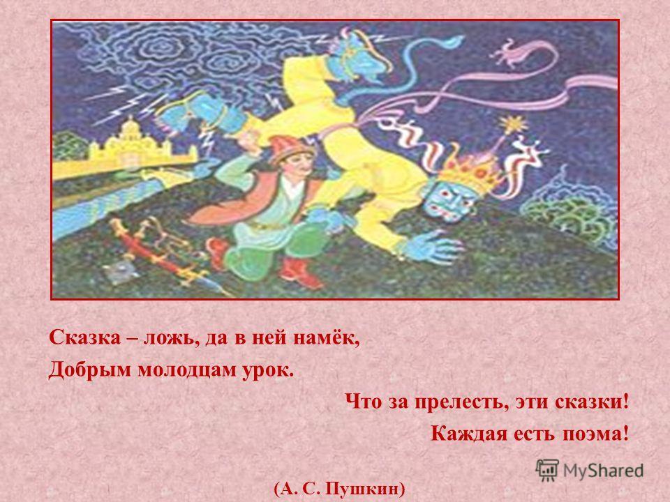 Сказка – ложь, да в ней намёк, Добрым молодцам урок. Что за прелесть, эти сказки! Каждая есть поэма! (А. С. Пушкин)