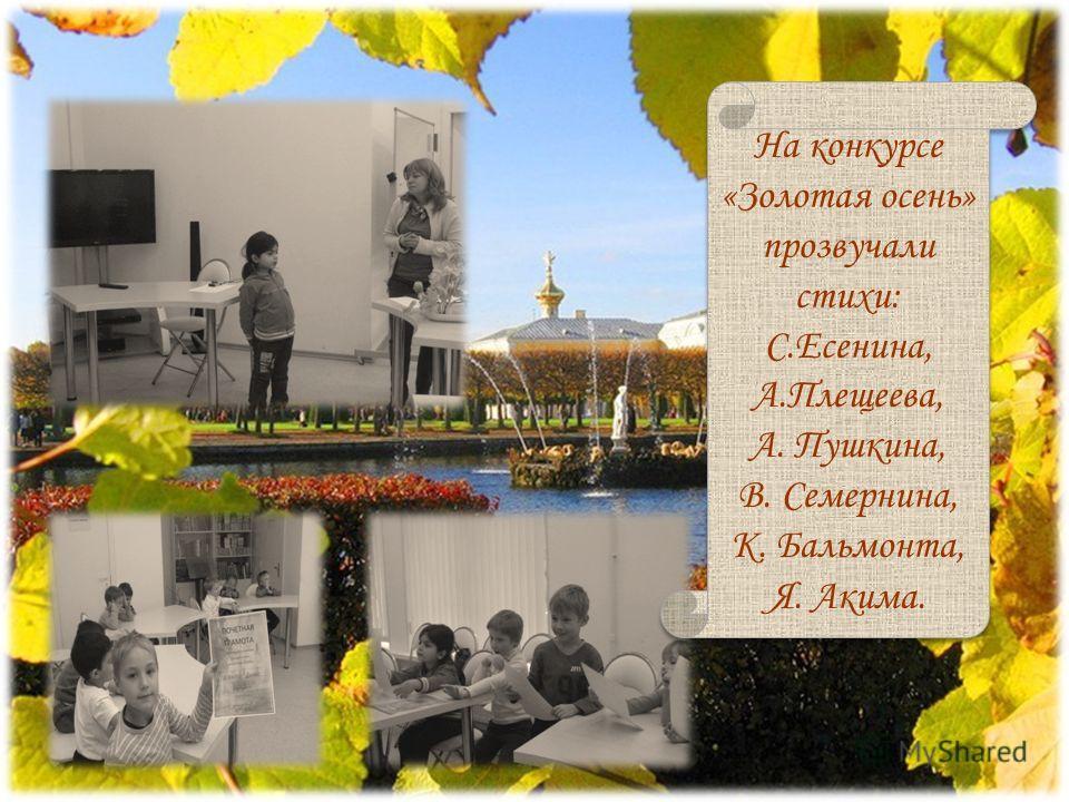 На конкурсе «Золотая осень» прозвучали стихи: С.Есенина, А.Плещеева, А. Пушкина, В. Семернина, К. Бальмонта, Я. Акима.