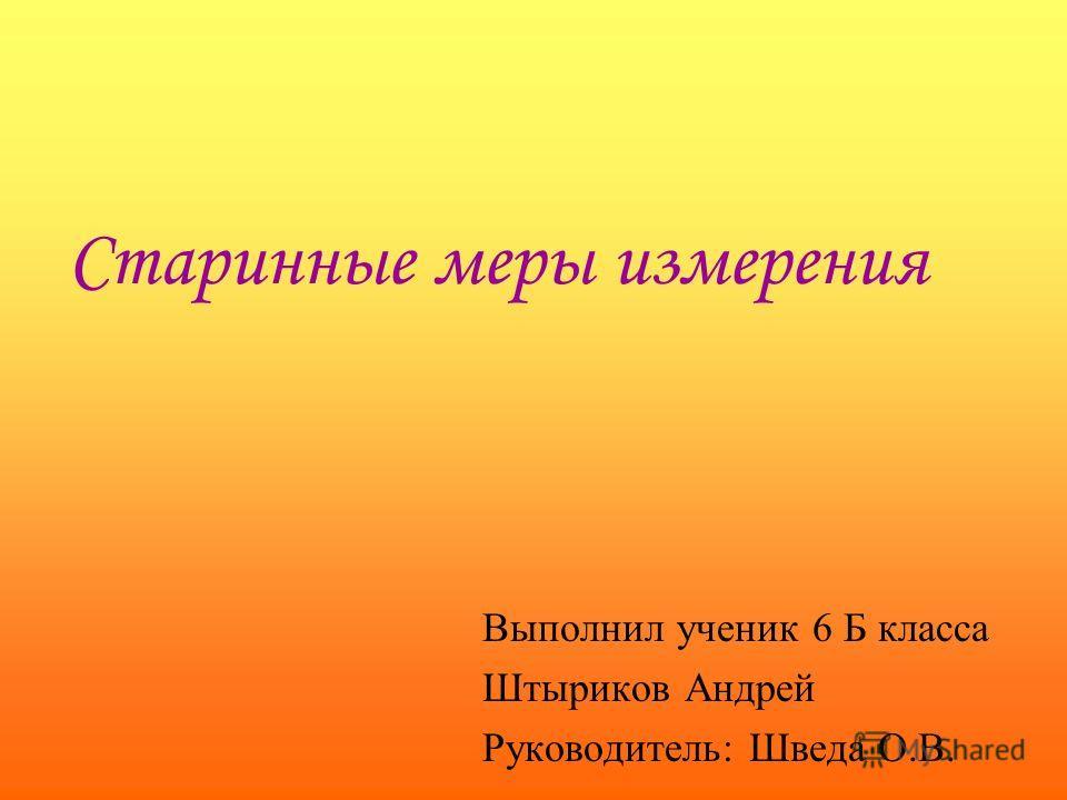 Старинные меры измерения Выполнил ученик 6 Б класса Штыриков Андрей Руководитель: Шведа О.В.