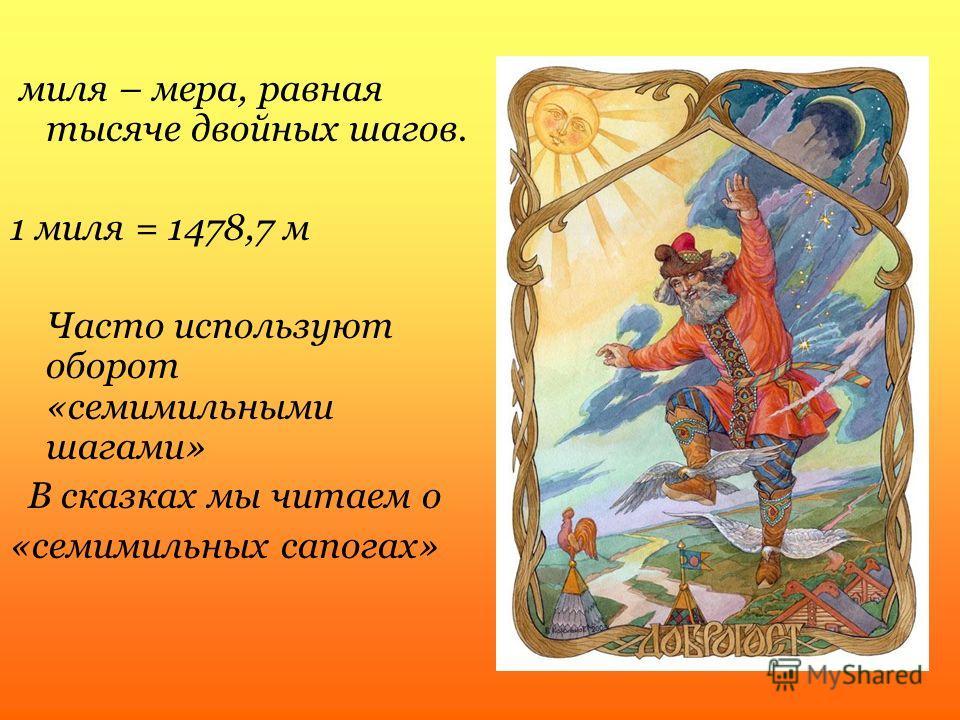 миля – мера, равная тысяче двойных шагов. 1 миля = 1478,7 м Часто используют оборот «семимильными шагами» В сказках мы читаем о «семимильных сапогах»