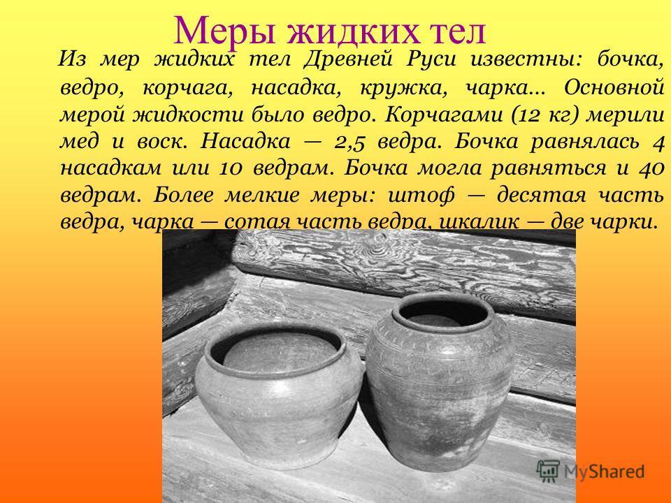 Меры жидких тел Из мер жидких тел Древней Руси известны: бочка, ведро, корчага, насадка, кружка, чарка… Основной мерой жидкости было ведро. Корчагами (12 кг) мерили мед и воск. Насадка 2,5 ведра. Бочка равнялась 4 насадкам или 10 ведрам. Бочка могла