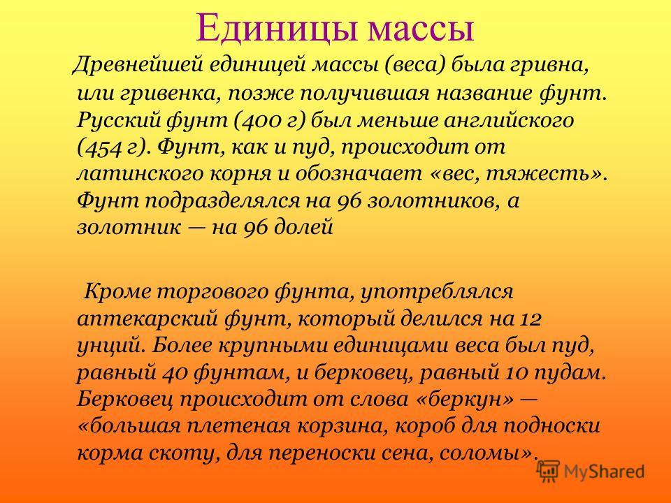 Единицы массы Древнейшей единицей массы (веса) была гривна, или гривенка, позже получившая название фунт. Русский фунт (400 г) был меньше английского (454 г). Фунт, как и пуд, происходит от латинского корня и обозначает «вес, тяжесть». Фунт подраздел