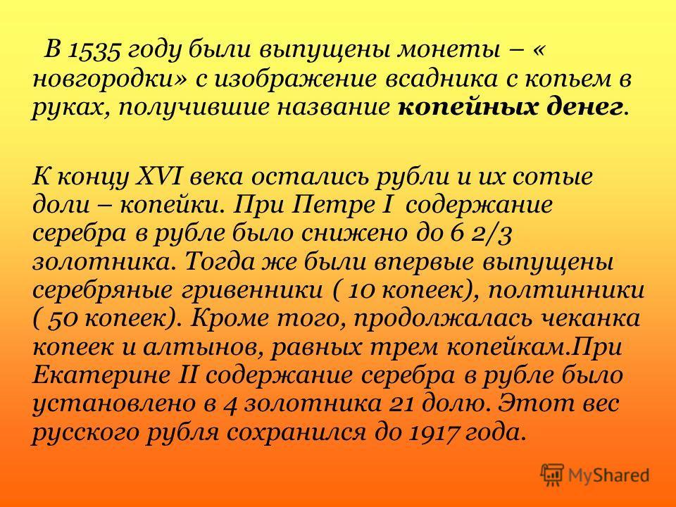 В 1535 году были выпущены монеты – « новгородки» с изображение всадника с копьем в руках, получившие название копейных денег. К концу XVI века остались рубли и их сотые доли – копейки. При Петре I содержание серебра в рубле было снижено до 6 2/3 золо