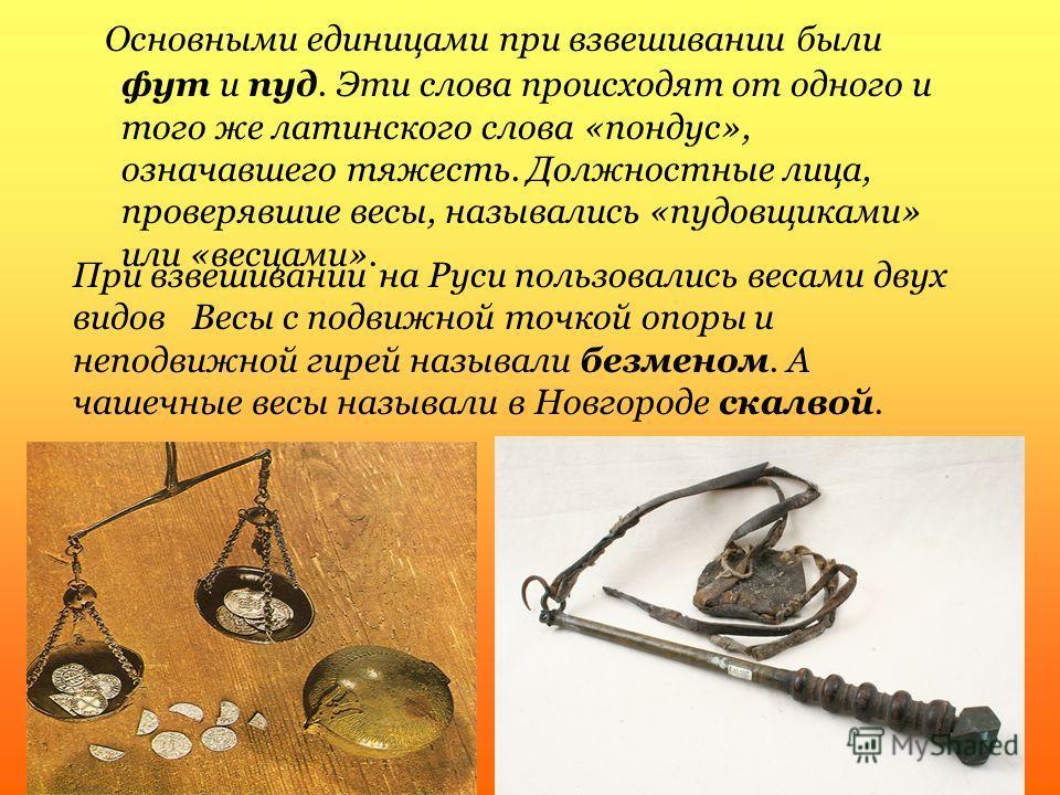Основными единицами при взвешивании были фут и пуд. Эти слова происходят от одного и того же латинского слова «пондус», означавшего тяжесть. Должностные лица, проверявшие весы, назывались «пудовщиками» или «весцами». При взвешивании на Руси пользовал