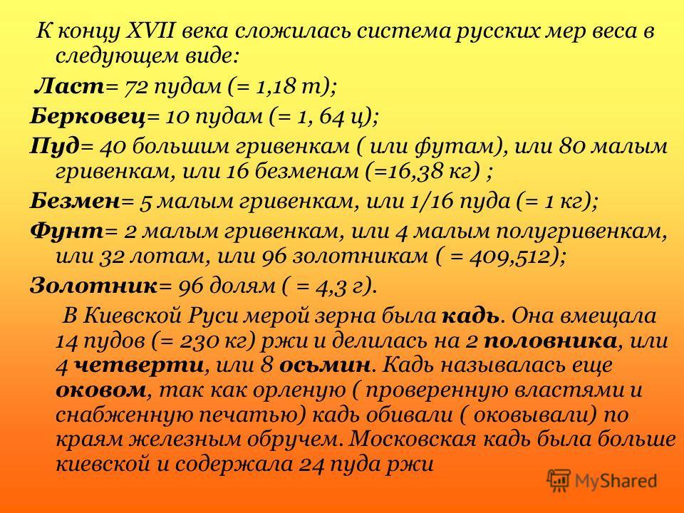 К концу XVII века сложилась система русских мер веса в следующем виде: Ласт= 72 пудам (= 1,18 т); Берковец= 10 пудам (= 1, 64 ц); Пуд= 40 большим гривенкам ( или футам), или 80 малым гривенкам, или 16 безменам (=16,38 кг) ; Безмен= 5 малым гривенкам,