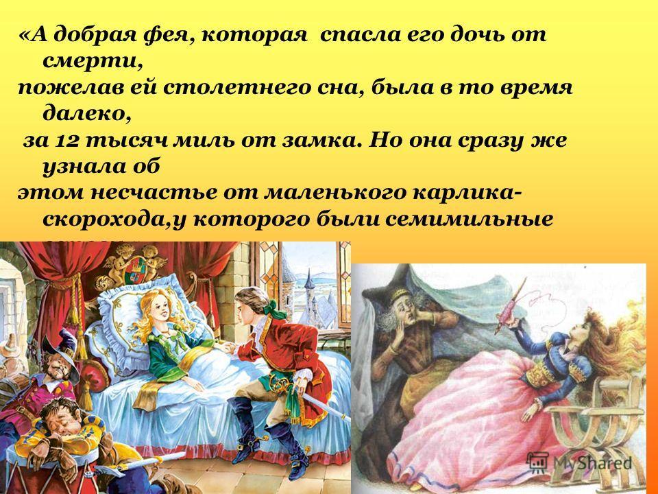 «А добрая фея, которая спасла его дочь от смерти, пожелав ей столетнего сна, была в то время далеко, за 12 тысяч миль от замка. Но она сразу же узнала об этом несчастье от маленького карлика- скорохода,у которого были семимильные сапоги.»