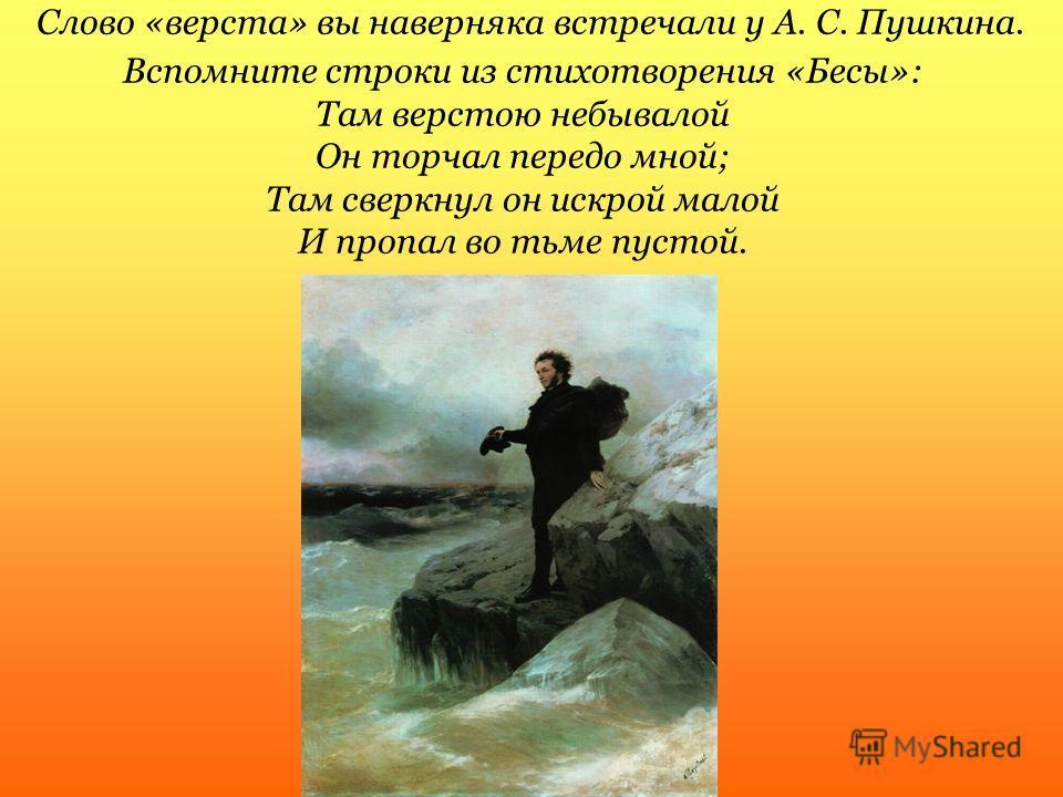 Слово «верста» вы наверняка встречали у А. С. Пушкина. Вспомните строки из стихотворения «Бесы»: Там верстою небывалой Он торчал передо мной; Там сверкнул он искрой малой И пропал во тьме пустой.
