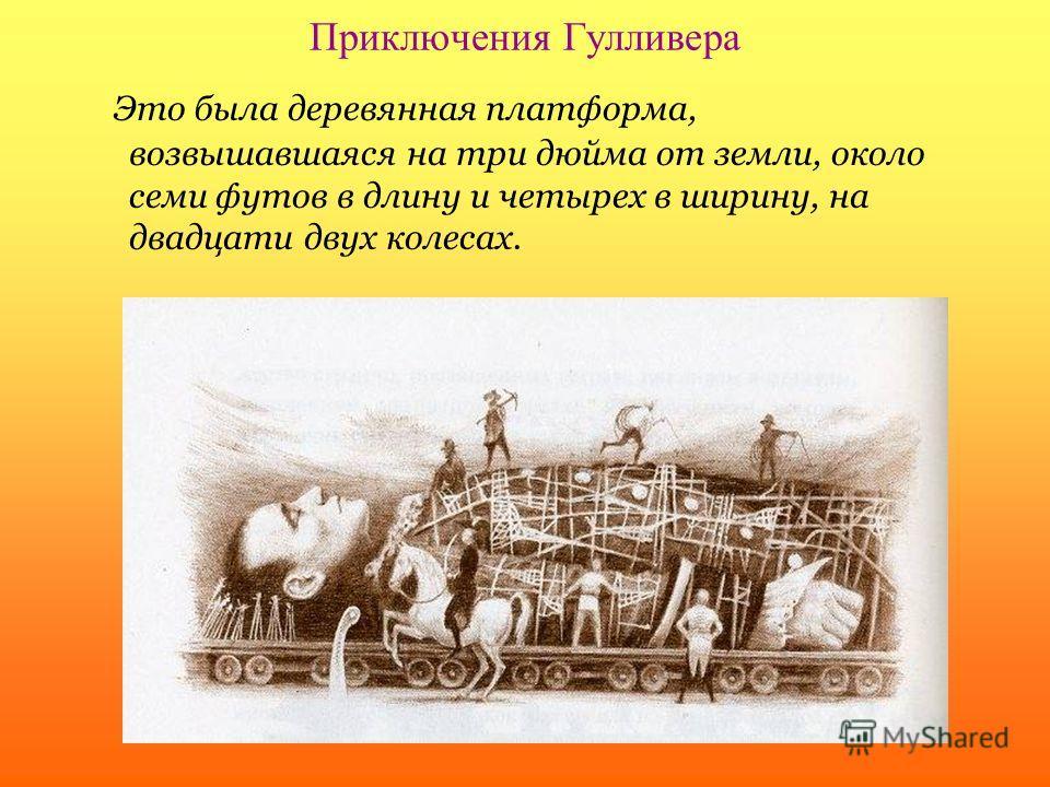 Приключения Гулливера Это была деревянная платформа, возвышавшаяся на три дюйма от земли, около семи футов в длину и четырех в ширину, на двадцати двух колесах.