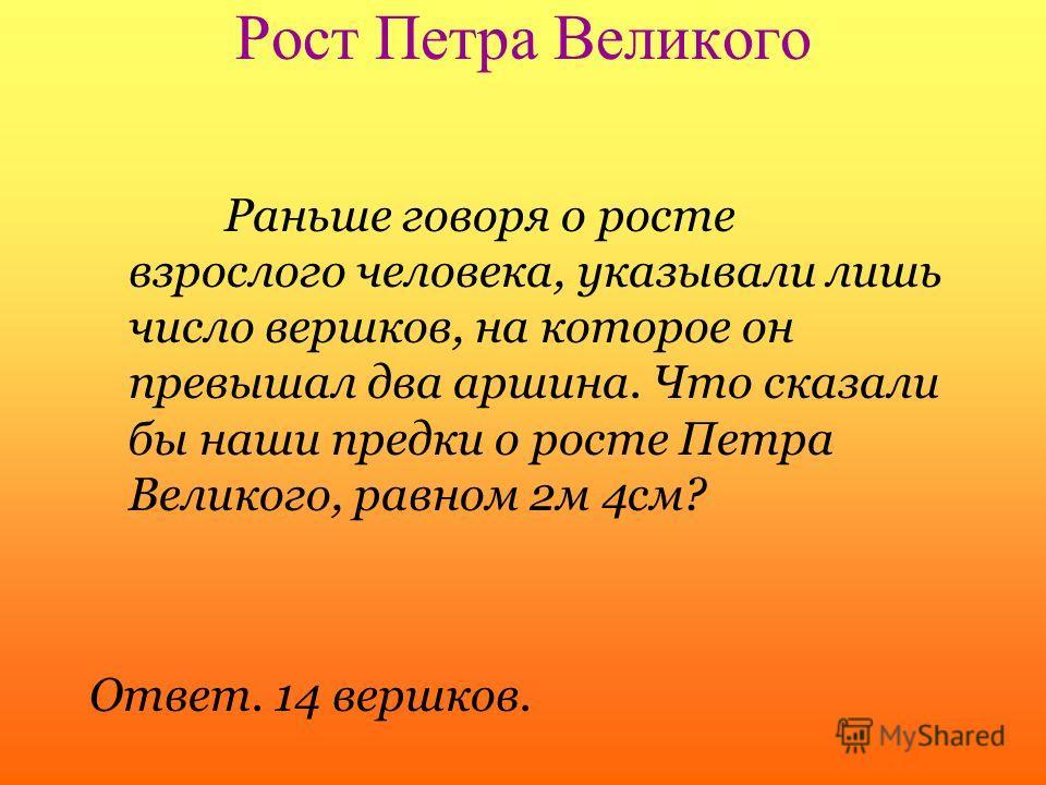 Рост Петра Великого Раньше говоря о росте взрослого человека, указывали лишь число вершков, на которое он превышал два аршина. Что сказали бы наши предки о росте Петра Великого, равном 2м 4см? Ответ. 14 вершков.